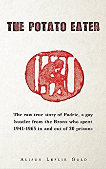 The Potato Eater: The raw true story of Padric, a gay hustler from the Bronx who spent 1941-1965 in and out of 20 prisons by [Alison Leslie Gold]