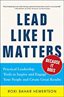 Lead Like It Matters…. Because It Does: Practical Leadership Tools to Inspire and Engage Your People and Create Great Results!