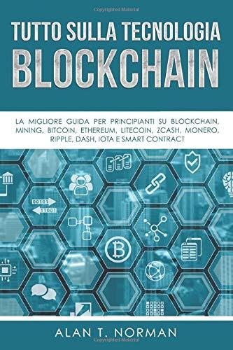 Tutto sulla tecnologia Blockchain: La migliore guida per principianti su Blockchain, Mining, Bitcoin, Ethereum, Litecoin, Zcash, Monero