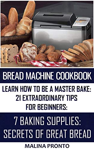 Bread Machine Cookbook: Learn How To Be A Master Bake: 21 Extraordinary Tips For Beginners: 7 Baking Supplies: Secrets Of Great Bread