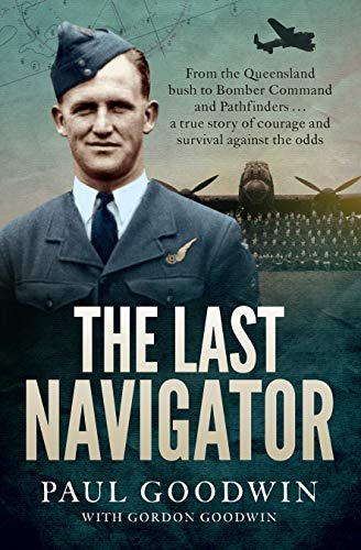 The Last Navigator: From the Queensland bush to Bomber Command and Pathfinders . . . a true story of courage and survival against the odds (English Edition)