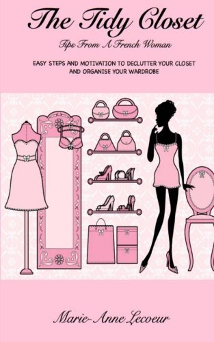 The Tidy Closet: Tips From A French Woman: Easy Steps And Motivation To Declutter Your Closet And Organise Your Wardrobe by Marie-Anne Lecoeur (2013-12-23)