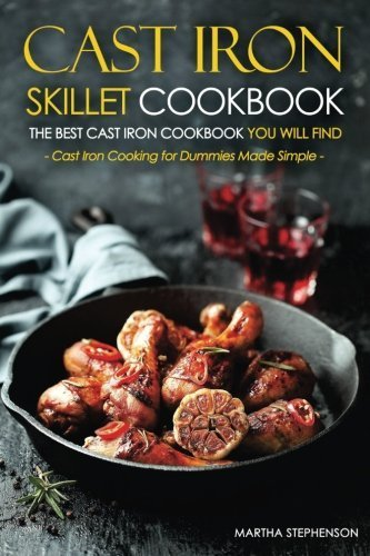 Cast Iron Skillet Cookbook, The Best Cast Iron Cookbook You Will Find: Cast Iron Cooking for Dummies Made Simple by Martha Stephenson (2016-04-25)