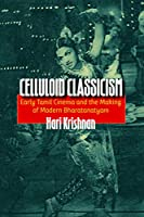 Celluloid Classicism: Early Tamil Cinema and the Making of Modern Bharatanatyam