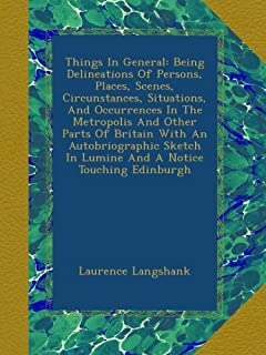 Things In General: Being Delineations Of Persons, Places, Scenes, Circunstances, Situations, And Occurrences In The Metropolis And Other Parts Of Britain With An Autobriographic Sketch In Lumine And A Notice Touching Edinburgh
