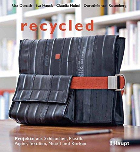 recycled: Projekte aus Schläuchen, Plastik, Papier, Textilien, Metall und Korken: Projekte aus Schluchen, Plastik, Papier, Textilien, Metall und Korken