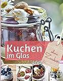 Kuchen im Glas ohne Zucker: Das Backbuch: Rezepte für Kuchen und Torten im Glas - zuckerfrei Leben Rezepte für die besten Kuchen, Torten, Cupcakes, Muffins & mehr