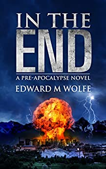 In The End: a pre-apocalypse novel by [Edward M Wolfe]