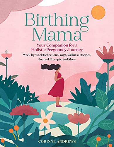 Birthing Mama: Your Companion for a Holistic Pregnancy Journey with Week-by-Week Reflections, Yoga, Wellness Recipes, Journal Prompts, and More