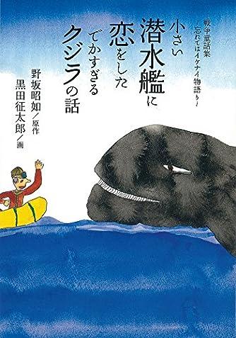 小さい潜水艦に恋をしたでかすぎるクジラの話 戦争童話集~忘れてはイケナイ物語り~