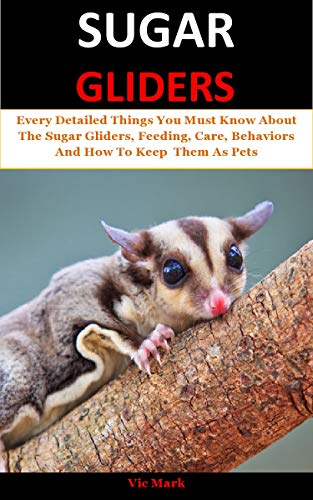 Sugar Gliders: Every Detailed Things You Must Know About The Sugar Gliders, Feeding, Care, Behaviors And How To Keep  Them As Pets