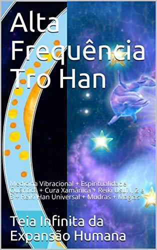 Alta Frequência Tro Han: Medicina Vibracional + Espiritualidade Quântica + Cura Xamânica + Reiki Usui I, 2 e 3 + Reiki Han Universal + Mudras + Magias (Teia Infinita da Expansão Humana)