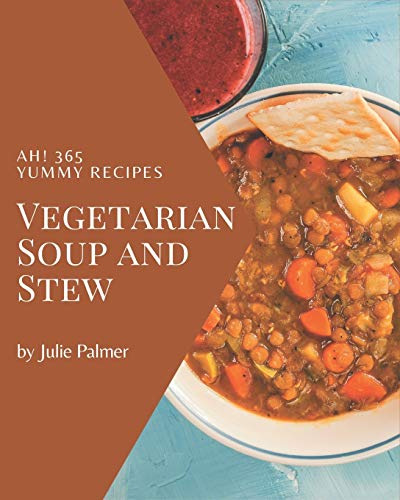 Ah! 365 Yummy Vegetarian Soup and Stew Recipes: A Must-have Yummy Vegetarian Soup and Stew Cookbook for Everyone