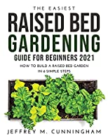 The Easiest Raised Bed Gardening Guide for Beginners 2021: How to Build a Raised Bed Garden in 6 Simple Steps
