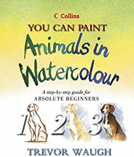 You Can Paint Animals in Watercolour : A Step-By-Step Guide for Absolute Beginners (Collins You Can Paint)