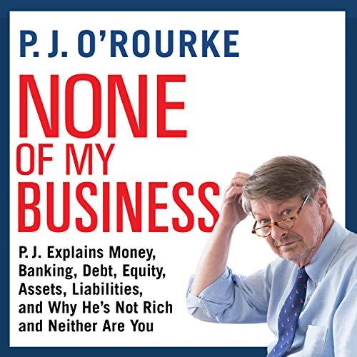 None of My Business     P.J. Explains Money, Banking, Debt, Equity, Assets, Liabilities, and Why He's Not Rich and Neither Are You              De :                                                                                                                                 P. J. O'Rourke                               Lu par :                                                                                                                                 Johnny Heller                      Durée : 5 h et 10 min     Pas de notations     Global 0,0
