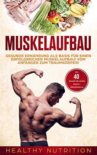 Muskelaufbau: Gesunde Ernährung als Basis für einen erfolgreichen Muskelaufbau! Vom Anfänger zum Traumkörper: inklusive 40 gesunde und leckere Rezepte + Ernährungsplan