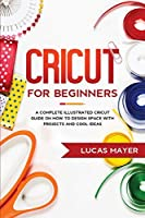 Cricut For Beginners: A Complete Illustrated Cricut Guide on How to Design Space with Projects and Cool Ideas