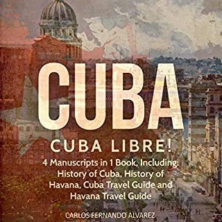 Cuba: Cuba Libre! 4 Manuscripts in 1 Book, Including: History of Cuba, History of Havana, Cuba Travel Guide and Havana Travel Guide (Volume 12) audiobook cover art