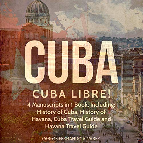 Cuba: Cuba Libre! 4 Manuscripts in 1 Book, Including: History of Cuba, History of Havana, Cuba Travel Guide and Havana Travel Guide (Volume 12)  By  cover art