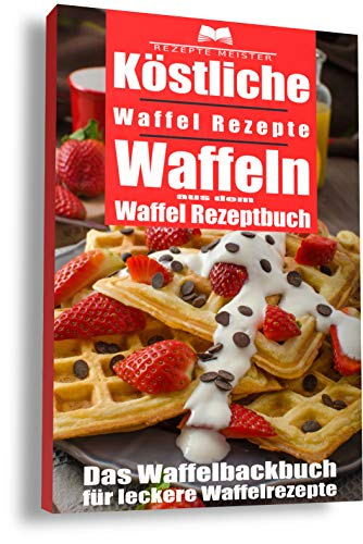 Köstliche Waffel Rezepte. Waffeln aus dem Waffel Rezeptbuch. Das Waffelbackbuch für leckere Rezepte