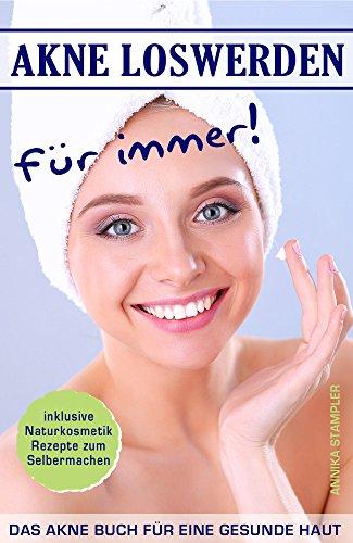Akne loswerden für immer! Das Akne Buch für eine gesunde Haut inklusive Naturkosmetik Rezepte zum Selbermachen