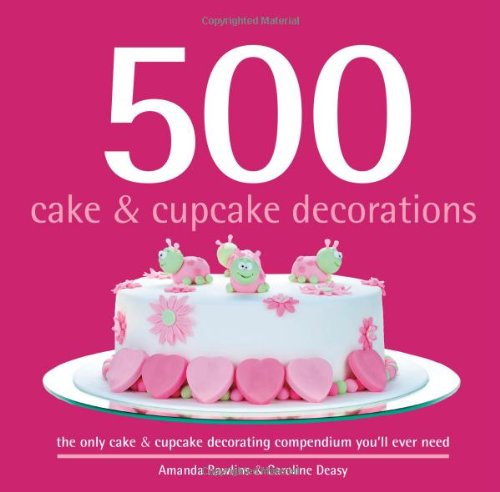 500 Cake & Cupcake Decorations: Full-Color, Step-By-Step Instructions On How To Decorate Cakes & Cupcakes Like a Professional (The 500 Series) (500...cookbooks/Recipes)