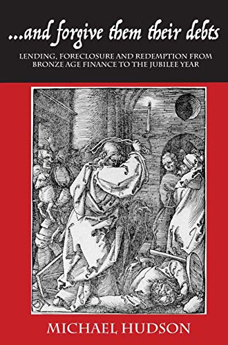 ...and Forgive Them Their Debts: Lending, Foreclosure and Redemption from Bronze Age Finance to the Jubilee Year (TYRANNY OF DEBT)