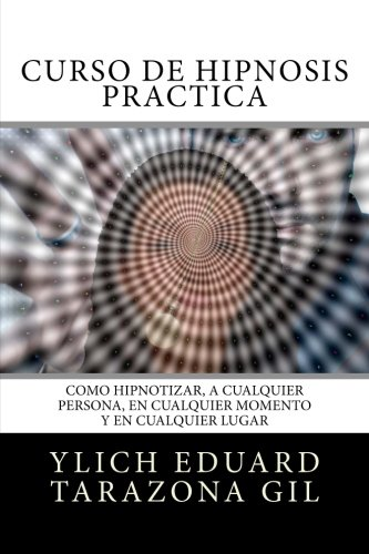 Curso de Hipnosis Práctica: Cómo HIPNOTIZAR, a Cualquier Persona, en Cualquier Momento y en Cualquier Lugar: 2 (PNL Aplicada, Influencia, Persuasión, Sugestión e Hipnosis - Volumen 2 de 3)
