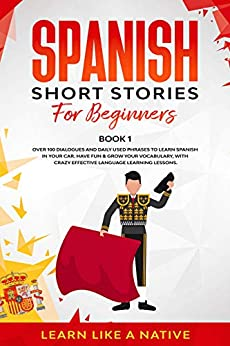 Spanish Short Stories for Beginners Book 1: Over 100 Dialogues and Daily Used Phrases to Learn Spanish in Your Car. Have Fun & Grow Your Vocabulary, with ... Language Learning Lessons (Spanish Edition) by [Learn Like A Native]