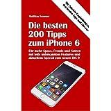Die besten 200 Tipps zum iPhone 6: Mehr Spass, Nutzen und Freude am iPhone 6 mit teils unbekannten Features (German Edition)