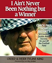 I Ain't Never Been Nothing but a Winner: Coach Paul Bear Bryant's 323 Greatest Quotes About Success, On and Off the Football Field