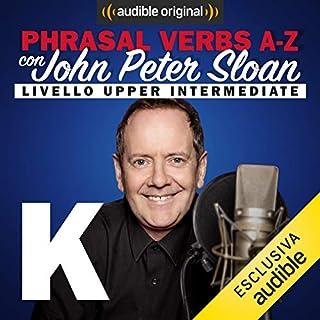 K (Lesson 14)     Phrasal verbs A-Z con John Peter Sloan              Di:                                                                                                                                 John Peter Sloan                               Letto da:                                                                                                                                 John Peter Sloan                      Durata:  21 min     9 recensioni     Totali 5,0