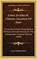Letter To John M. Clayton, Secretary Of State: Enclosing A Paper, Geographical, Political, And Commercial, On The Independent Oriental Nations (1849)