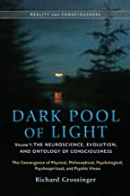 Dark Pool of Light, Volume One: The Neuroscience, Evolution, and Ontology of Consciousness (Reality and Consciousness Book 1)