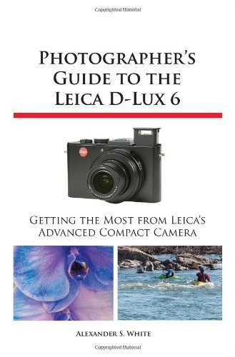 Photographer's Guide to the Leica D-Lux 6 by Alexander S. White (3-Mar-2013) Paperback