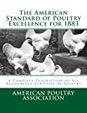 The American Standard of Poultry Excellence for 1883: A Complete Description of All Recognized Varieties of Poultry