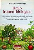 il mio frutteto biologico: consigli pratici ed efficaci per coltivare la vite e gli alberi da frutto con i suggerimenti dell'agricoltura biologica e dell'agroecologia evitando l'uso di pesticidi e concimi chimici.