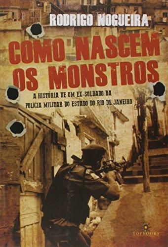 Como Nascem os Monstros / a História de Um Ex-Soldado da Polícia Militar do Estado do Rio de Janeiro