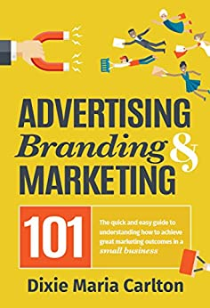 [Dixie Maria Carlton]のAdvertising, Branding & Marketing 101: The quick and easy guide to achieving great marketing outcomes in a small business (English Edition)