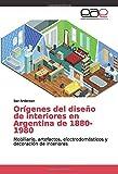 Orígenes del diseño de interiores en Argentina de 1880-1980: Mobiliario, artefactos, electrodomésticos y decoración de interiores (Spanish Edition)