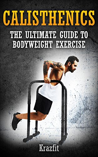 CALISTHENICS: THE ULTIMATE GUIDE TO BODYWEIGHT EXERCISE: Get faster results that stay, an never go away (English Edition)