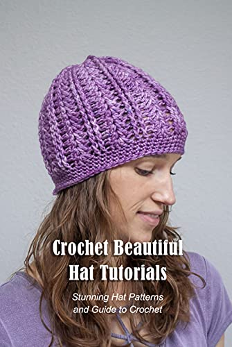 Crochet Beautiful Hat Tutorials: Stunning Hat Patterns and Guide to Crochet: Hat Crochet Tutorials (English Edition)