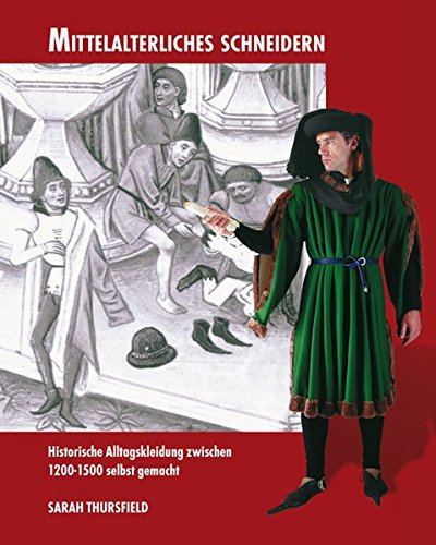 Mittelalterliches Schneidern: Historische Alltagskleidung zwischen 1200-1500 selbst gemacht