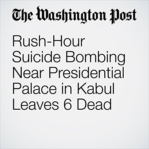 Rush-Hour Suicide Bombing Near Presidential Palace in Kabul Leaves 6 Dead copertina