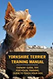 Yorkshire Terrier Training Manual: Owners' Guide, Tips For House Training, Guide To Teach Your Dog: Potty Training A Yorkshire Terrier