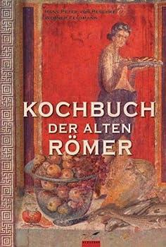 Kochen wie die alten Römer. 200 Rezepte nach Apicius, für die heutige Küche umgesetzt.