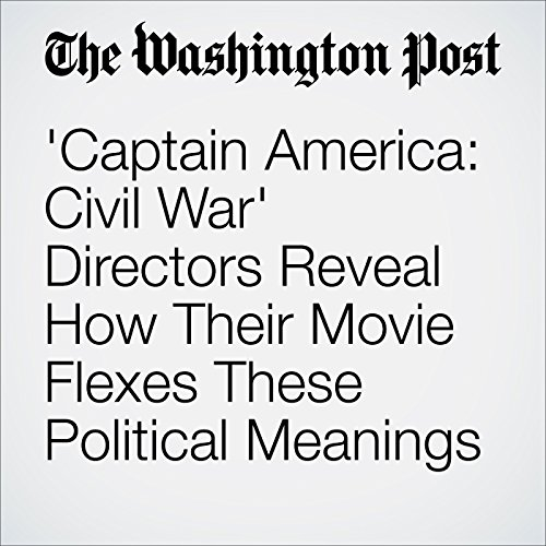 'Captain America: Civil War' Directors Reveal How Their Movie Flexes These Political Meanings audiobook cover art