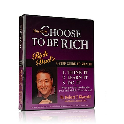 You Can Choose To Be Rich -- Rich Dad's 3-Step Guide to Wealth