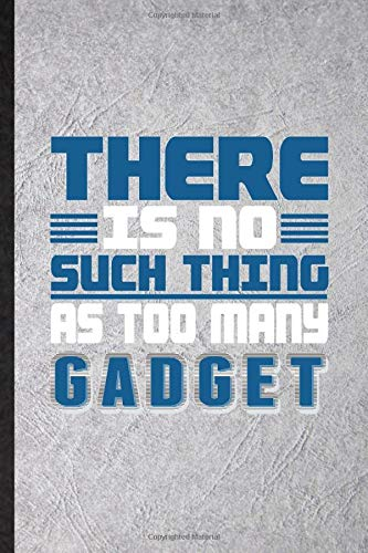 There Is No Such Thing as Too Many Gadget: Funny Blank Lined Notebook Journal For Inventor Programmer, Computer Scientist, Inspirational Saying Unique Special Birthday Gift Idea Funniest Design